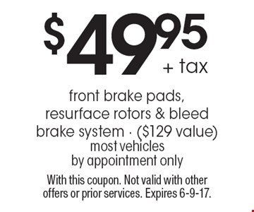 $49.95 + tax front brake pads, resurface rotors & bleed brake system - ($129 value) most vehicles by appointment only. With this coupon. Not valid with other offers or prior services. Expires 6-9-17.