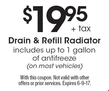 $19.95 + tax Drain & Refill Radiator includes up to 1 gallon of antifreeze (on most vehicles). With this coupon. Not valid with other offers or prior services. Expires 6-9-17.