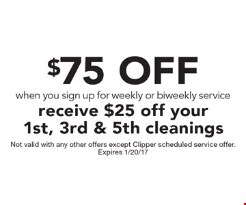 $75 OFF when you sign up for weekly or biweekly service 1st, 3rd & 5th cleaning. Not valid with any other offers except Clipper scheduled service offer. Expires 1/20/17