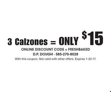 3 Calzones = only $15. Online discount code = FRESHBAKED. With this coupon. Not valid with other offers. Expires 1-22-17.
