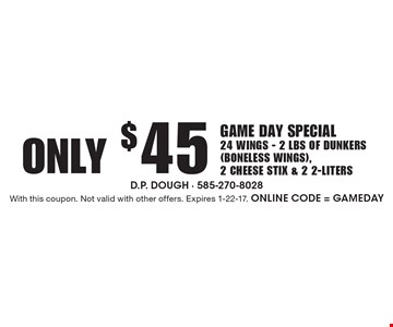 Only $45 Game Day Special. 24 Wings - 2 lbs Of Dunkers (Boneless Wings), 2 Cheese Stix & 2 2-Liters. With this coupon. Not valid with other offers. Expires 1-22-17. Online Code = GAMEDAY