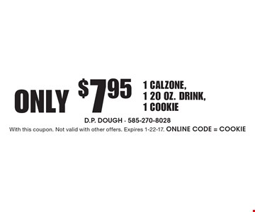 Only $7.95 1 Calzone, 1 20 oz. Drink, 1 Cookie. With this coupon. Not valid with other offers. Expires 1-22-17. Online Code = COOKIE