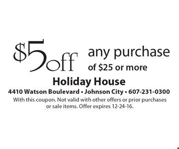 $5 off any purchase of $25 or more. With this coupon. Not valid with other offers or prior purchases or sale items. Offer expires 12-24-16.