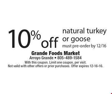 10% off natural turkey or goose. Must pre-order by 12/16. With this coupon. Limit one coupon, per visit. Not valid with other offers or prior purchases. Offer expires 12-16-16.