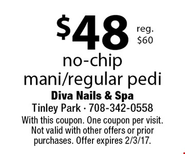 $48 no-chip mani/regular pedi reg. $60. With this coupon. One coupon per visit. Not valid with other offers or prior purchases. Offer expires 2/3/17.
