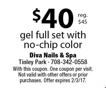 $40 gel full set with no-chip color reg. $45. With this coupon. One coupon per visit. Not valid with other offers or prior purchases. Offer expires 2/3/17.