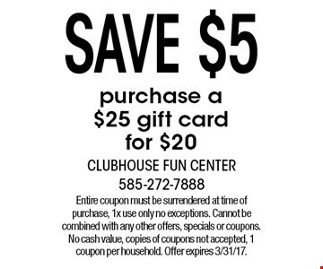 Save $5 purchase a $25 gift card for $20. Entire coupon must be surrendered at time of purchase, 1x use only no exceptions. Cannot be combined with any other offers, specials or coupons. No cash value, copies of coupons not accepted, 1 coupon per household. Offer expires 3/31/17.