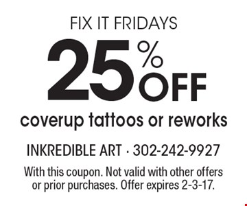 Fix it Fridays. 25% off coverup tattoos or reworks. With this coupon. Not valid with other offers or prior purchases. Offer expires 2-3-17.