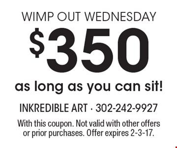 Wimp Out Wednesday. $350 as long as you can sit! With this coupon. Not valid with other offers or prior purchases. Offer expires 2-3-17.
