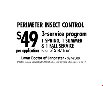 Perimeter Insect Control $49 per application. 3-service program 1 Spring, 1 Summer & 1 Fall Service. total of $147 (+ tax). With this coupon. Not valid with other offers or prior services. Offer expires 5-30-17.