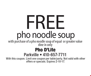 Free pho noodle soup with purchase of a pho noodle soup of equal or greater value, dine in only. With this coupon. Limit one coupon per table/party. Not valid with other offers or specials. Expires 2-10-17.
