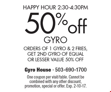 Happy hour 2:30-4:30pm. 50% off GYRO ORDERS OF 1 GYRO & 2 FRIES, GET 2ND GYRO OF EQUAL OR LESSER VALUE 50% OFF. One coupon per visit/table. Cannot be combined with any other discount, promotion, special or offer. Exp. 2-10-17.