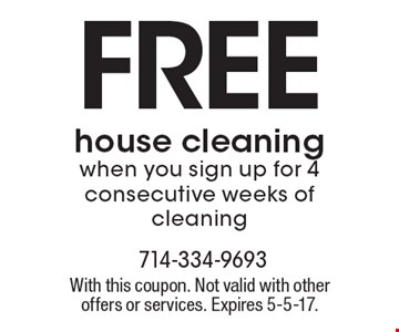 FREE house cleaning. When you sign up for 4 consecutive weeks of cleaning. With this coupon. Not valid with other offers or services. Expires 5-5-17.