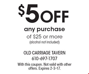 $5 Off any purchase of $25 or more (alcohol not included). With this coupon. Not valid with other offers. Expires 2-3-17.