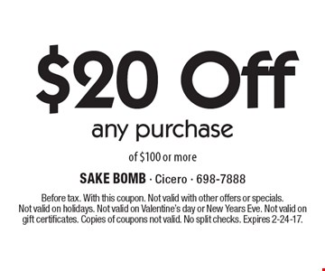 $20 Off any purchase of $100 or more. Before tax. With this coupon. Not valid with other offers or specials.Not valid on holidays. Not valid on Valentine's day or New Years Eve. Not valid on gift certificates. Copies of coupons not valid. No split checks. Expires 2-24-17.