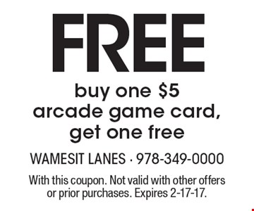 Free. Buy one $5 arcade game card, get one free. With this coupon. Not valid with other offers or prior purchases. Expires 2-17-17.