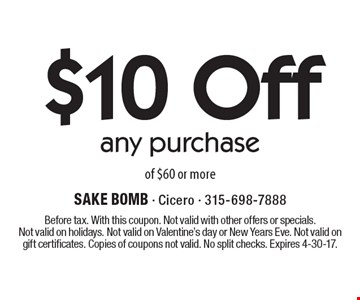 $10 Off any purchase of $60 or more. Before tax. With this coupon. Not valid with other offers or specials.Not valid on holidays. Not valid on Valentine's day or New Years Eve. Not valid on gift certificates. Copies of coupons not valid. No split checks. Expires 4-30-17.
