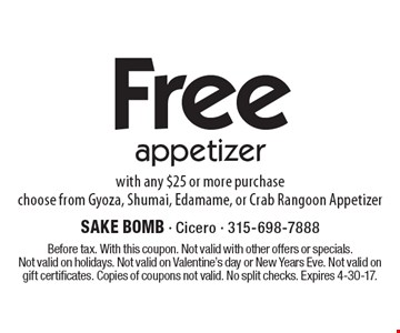 Free appetizer with any $25 or more purchasechoose from Gyoza, Shumai, Edamame, or Crab Rangoon Appetizer. Before tax. With this coupon. Not valid with other offers or specials.Not valid on holidays. Not valid on Valentine's day or New Years Eve. Not valid on gift certificates. Copies of coupons not valid. No split checks. Expires 4-30-17.