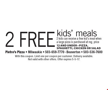 2 free kids' meals 2 kids can receive a free kid's meal when a large pizza is purchased at reg. price 12 and under - Pizza, Spaghetti, Chicken Or Salad. With this coupon. Limit one per coupon per customer. Delivery available. Not valid with other offers. Offer expires 5-5-17.