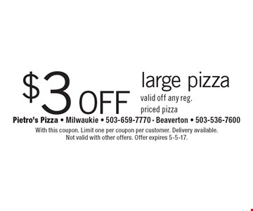 $3 off large pizza valid off any reg. priced pizza. With this coupon. Limit one per coupon per customer. Delivery available. Not valid with other offers. Offer expires 5-5-17.