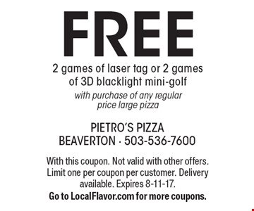 Free 2 games of laser tag or 2 games of 3D blacklight mini-golf, with purchase of any regular price large pizza. With this coupon. Not valid with other offers. Limit one per coupon per customer. Delivery available. Expires 8-11-17. Go to LocalFlavor.com for more coupons.
