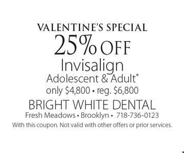 Valentine's Special: 25% Off Invisalign Adolescent & Adult. Only $4,800. Reg. $6,800. With this coupon. Not valid with other offers or prior services.