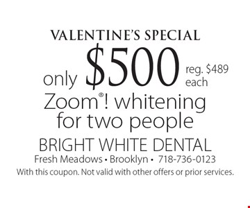 Valentine's Special only $500 Zoom! whitening for two people. Reg. $489 each. With this coupon. Not valid with other offers or prior services.