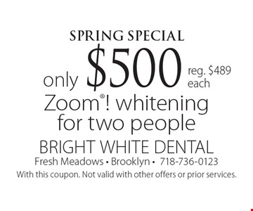 Spring Special only $500 Zoom! whitening for two people reg. $489each. With this coupon. Not valid with other offers or prior services.
