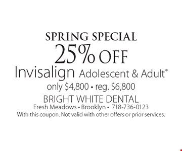 Spring Special 25% off Invisalign Adolescent & Adult only $4,800 - reg. $6,800. With this coupon. Not valid with other offers or prior services.