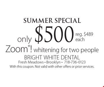 Summer Special. Only $500 Zoom! whitening for two people. Reg. $489 each. With this coupon. Not valid with other offers or prior services.