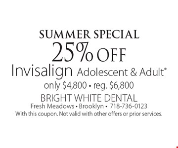 Summer Special 25% off Invisalign Adolescent & Adult. Only $4,800. Reg. $6,800. With this coupon. Not valid with other offers or prior services.