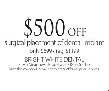 $500 off surgical placement of dental implant. Only $699. Reg. $1,199. With this coupon. Not valid with other offers or prior services.