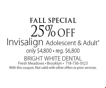 FALl Special 25% off Invisalign Adolescent & Adult only $4,800 - reg. $6,800. With this coupon. Not valid with other offers or prior services.