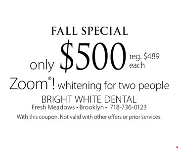 FALl Special only $500 Zoom! whitening for two people reg. $489 each. With this coupon. Not valid with other offers or prior services.
