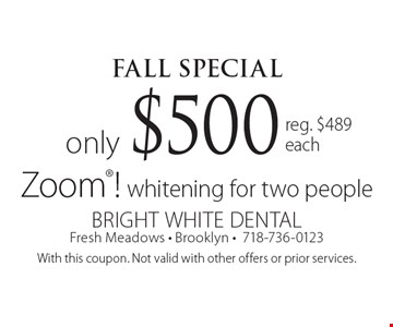 FALL Special. Only $500 Zoom! whitening for two people. Reg. $489 each. With this coupon. Not valid with other offers or prior services.