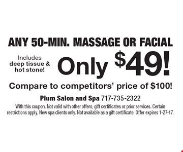 Any 50-Min. Massage Or Facial Only $49! Compare to competitors' price of $100! With this coupon. Not valid with other offers, gift certificates or prior services. Certain restrictions apply. New spa clients only. Not available as a gift certificate. Offer expires 1-27-17.