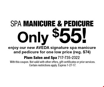 Spa Manicure & Pedicure Only $55! Enjoy our new AVEDA signature spa manicure and pedicure for one low price (reg. $74). With this coupon. Not valid with other offers, gift certificates or prior services. Certain restrictions apply. Expires 1-27-17.