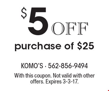 $5 Off purchase of $25. With this coupon. Not valid with other offers. Expires 3-3-17.