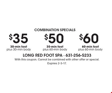 Combination Specials - $60 60-min foot plus 60-min body OR $50 30-min foot plus 60-min body OR $35 30-min foot plus 30-min body. With this coupon. Cannot be combined with other offer or special. Expires 2-3-17.
