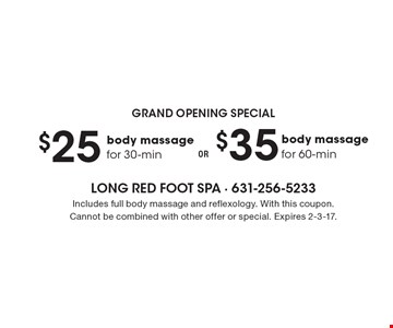 Grand Opening Special - $35 body massage for 60-min. OR $25 body massage for 30-min. Includes full body massage and reflexology. With this coupon. Cannot be combined with other offer or special. Expires 2-3-17.