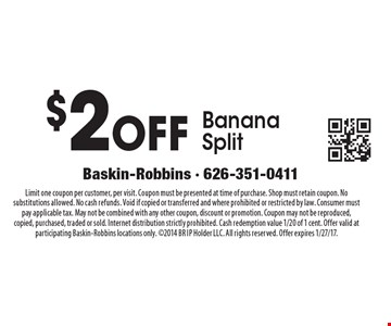 $2OFF Banana Split. Limit one coupon per customer, per visit. Coupon must be presented at time of purchase. Shop must retain coupon. No substitutions allowed. No cash refunds. Void if copied or transferred and where prohibited or restricted by law. Consumer must pay applicable tax. May not be combined with any other coupon, discount or promotion. Coupon may not be reproduced, copied, purchased, traded or sold. Internet distribution strictly prohibited. Cash redemption value 1/20 of 1 cent. Offer valid at participating Baskin-Robbins locations only. 2014 BR IP Holder LLC. All rights reserved. Offer expires 1/27/17.