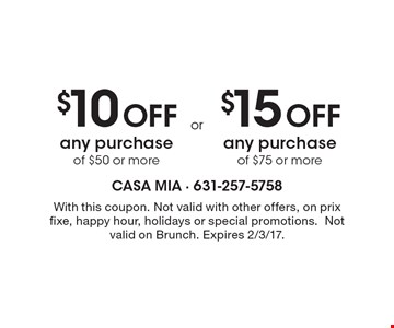 $10 Off any purchase of $50 or more. $15 Off any purchase of $75 or more. With this coupon. Not valid with other offers, on prix fixe, happy hour, holidays or special promotions. Not valid on Brunch. Expires 2/3/17.
