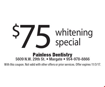 $75 whitening special. With this coupon. Not valid with other offers or prior services. Offer expires 11/3/17.