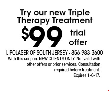 Try our new triple therapy treatment $99. Trial offer. With this coupon. New clients only. Not valid with other offers or prior services. Consultation required before treatment. Expires 1-6-17.