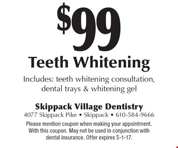$99 Teeth Whitening. Includes: teeth whitening consultation, dental trays & whitening gel. Please mention coupon when making your appointment. With this coupon. May not be used in conjunction with dental insurance. Offer expires 5-1-17.