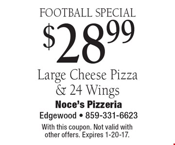 FOOTBALL SPECIAL! $28.99 Large Cheese Pizza & 24 Wings. With this coupon. Not valid with other offers. Expires 1-20-17.
