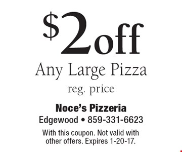 $2 off Any Large Pizza, reg. price. With this coupon. Not valid with other offers. Expires 1-20-17.
