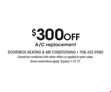$300 OFF A/C replacement. Cannot be combined with other offers or applied to prior sales. Some restrictions apply. Expires 1-31-17.