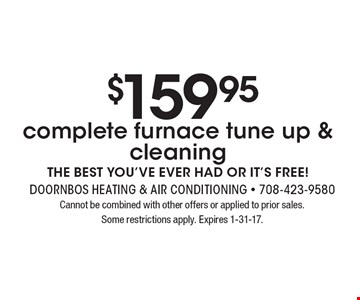 $159.95 complete furnace tune up & cleaning. THE BEST YOU'VE EVER HAD OR IT'S FREE! Cannot be combined with other offers or applied to prior sales. Some restrictions apply. Expires 1-31-17.