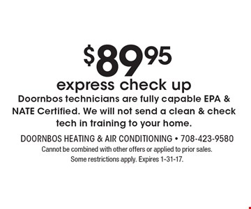 $89 .95 express check up. Doornbos technicians are fully capable EPA & NATE Certified. We will not send a clean & check tech in training to your home. Cannot be combined with other offers or applied to prior sales. Some restrictions apply. Expires 1-31-17.